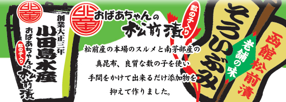 小田島水産 おばあちゃんの松前漬:松前産の本場のスルメと南茅部産の真昆布、良質な数の子を使い手間をかけてできるだけ添加物を抑えて作りました。